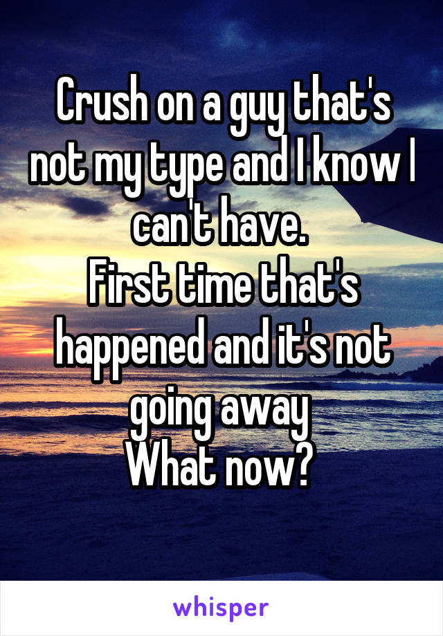 Crush on a guy that's not my type and I know I can't have.  First time that's happened and it's not going away  What now?
