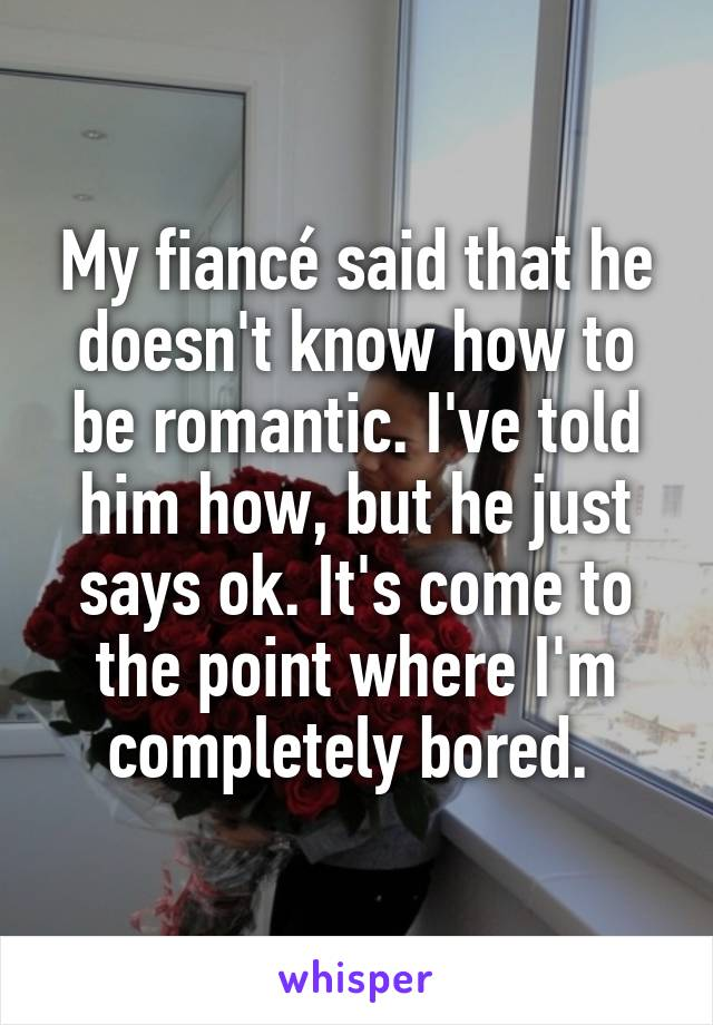 My fiancé said that he doesn't know how to be romantic. I've told him how, but he just says ok. It's come to the point where I'm completely bored.