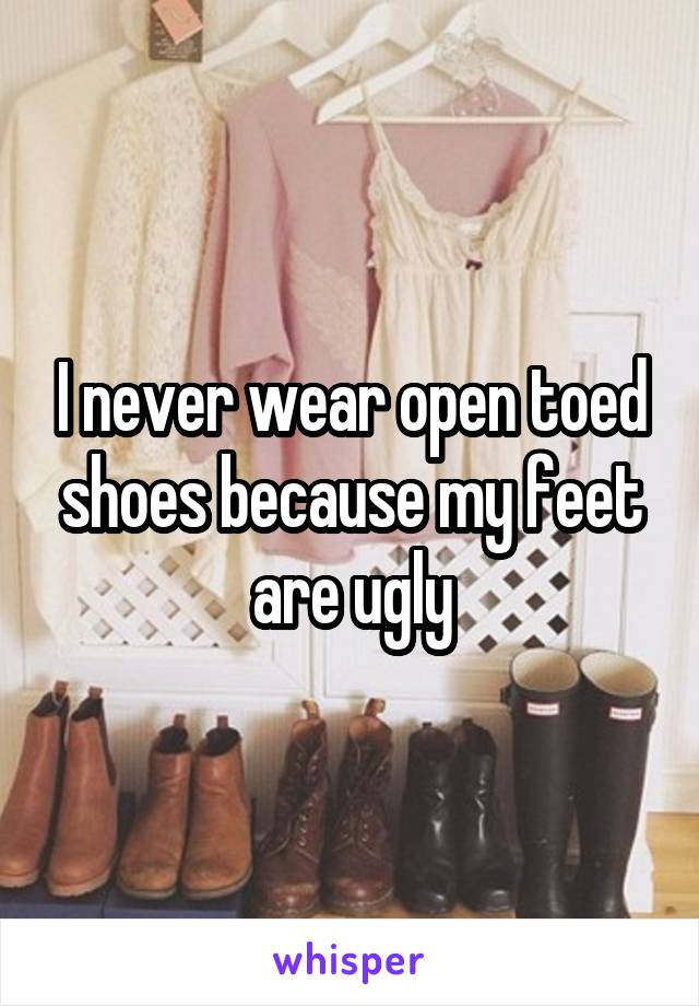 I never wear open toed shoes because my feet are ugly