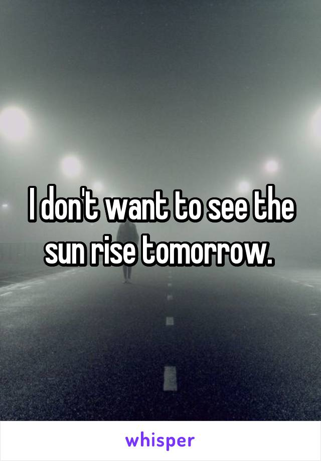 I don't want to see the sun rise tomorrow.