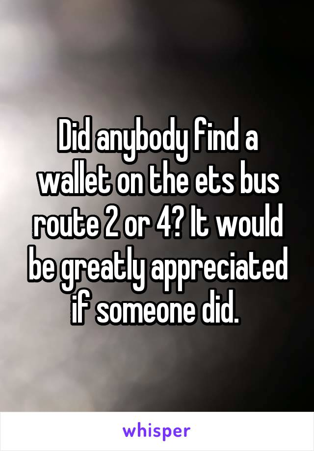 Did anybody find a wallet on the ets bus route 2 or 4? It would be greatly appreciated if someone did.