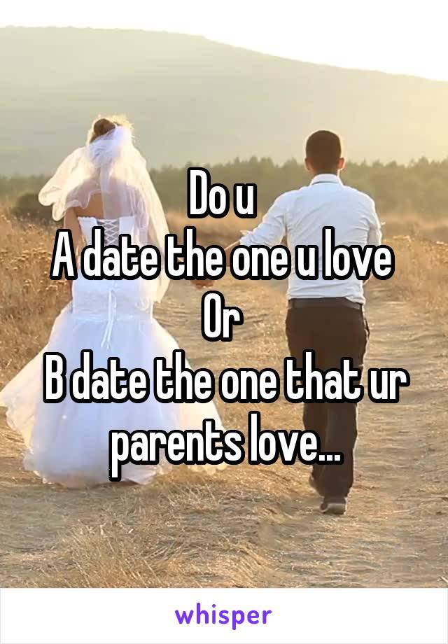 Do u  A date the one u love  Or  B date the one that ur parents love...