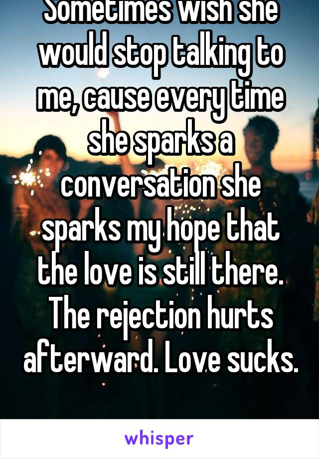 Sometimes wish she would stop talking to me, cause every time she sparks a conversation she sparks my hope that the love is still there. The rejection hurts afterward. Love sucks.  Yes I'm a lesbian..