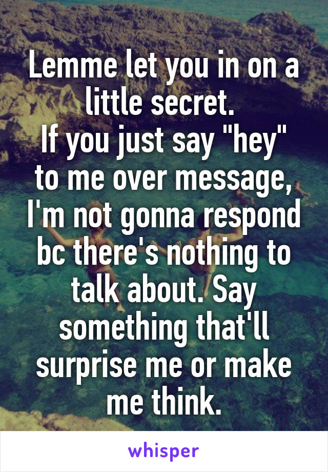 """Lemme let you in on a little secret.  If you just say """"hey"""" to me over message, I'm not gonna respond bc there's nothing to talk about. Say something that'll surprise me or make me think."""