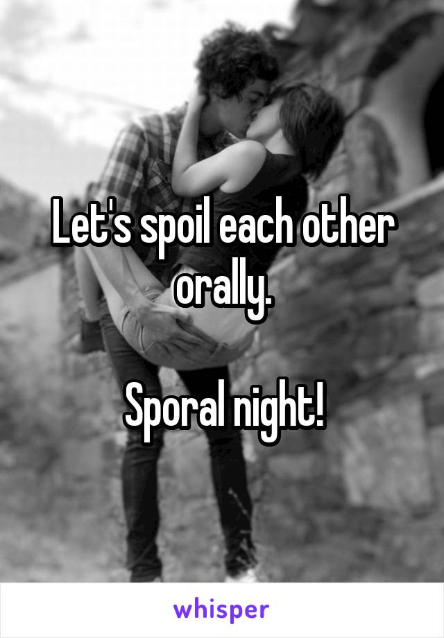 Let's spoil each other orally.  Sporal night!