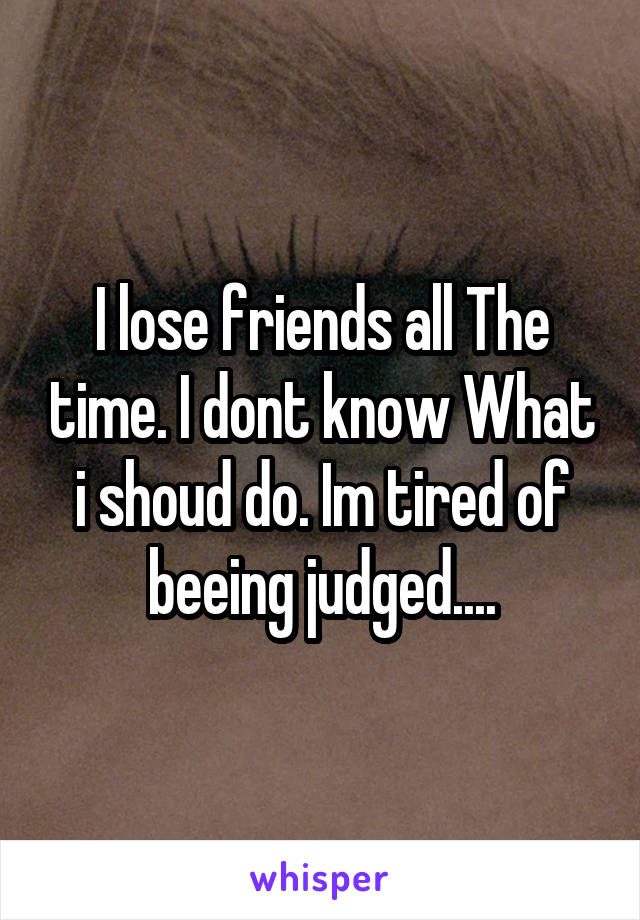 I lose friends all The time. I dont know What i shoud do. Im tired of beeing judged....