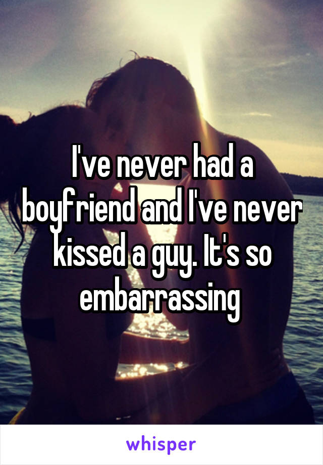I've never had a boyfriend and I've never kissed a guy. It's so embarrassing