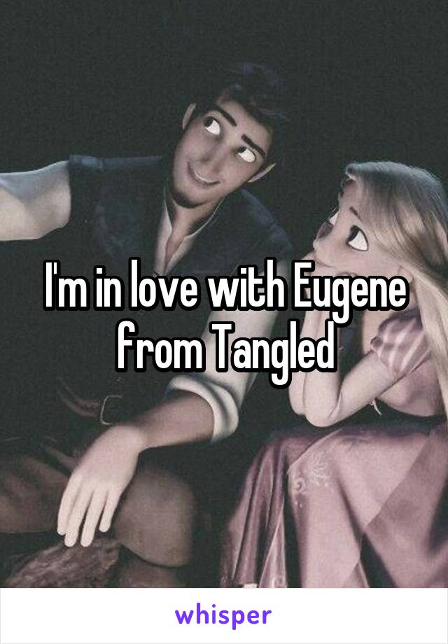 I'm in love with Eugene from Tangled