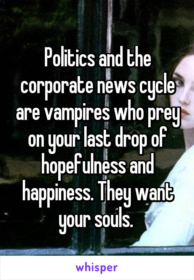Politics and the corporate news cycle are vampires who prey on your last drop of hopefulness and happiness. They want your souls.
