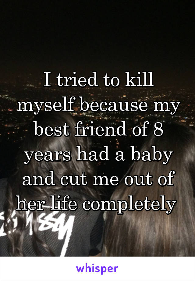 I tried to kill myself because my best friend of 8 years had a baby and cut me out of her life completely