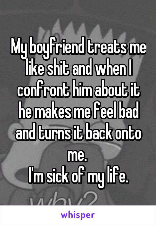 My boyfriend treats me like shit and when I confront him about it he makes me feel bad and turns it back onto me.  I'm sick of my life.