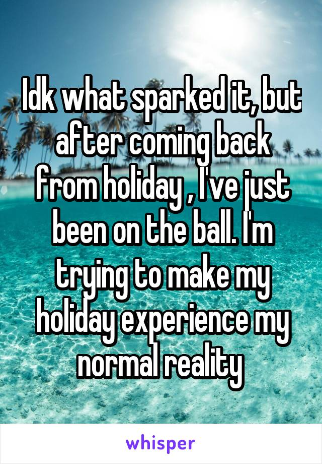 Idk what sparked it, but after coming back from holiday , I've just been on the ball. I'm trying to make my holiday experience my normal reality