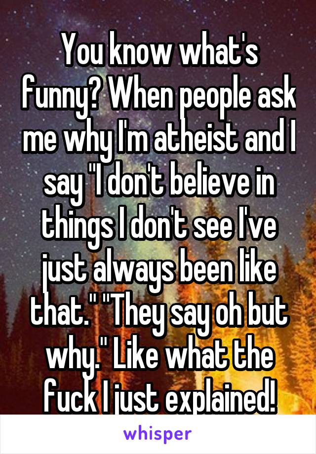 "You know what's funny? When people ask me why I'm atheist and I say ""I don't believe in things I don't see I've just always been like that."" ""They say oh but why."" Like what the fuck I just explained!"