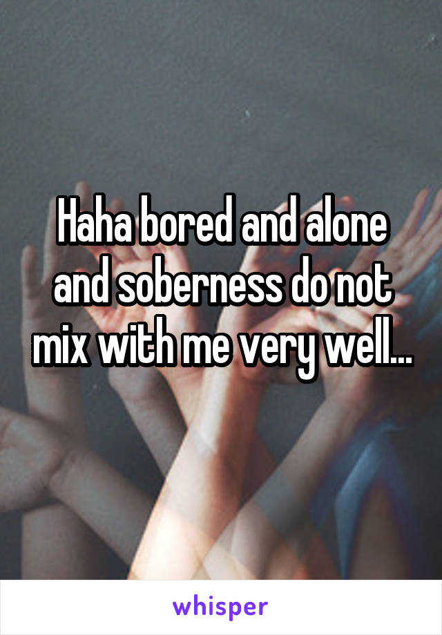 Haha bored and alone and soberness do not mix with me very well...