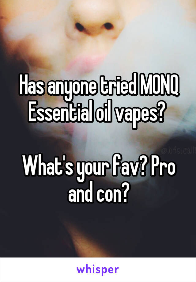 Has anyone tried MONQ Essential oil vapes?   What's your fav? Pro and con?