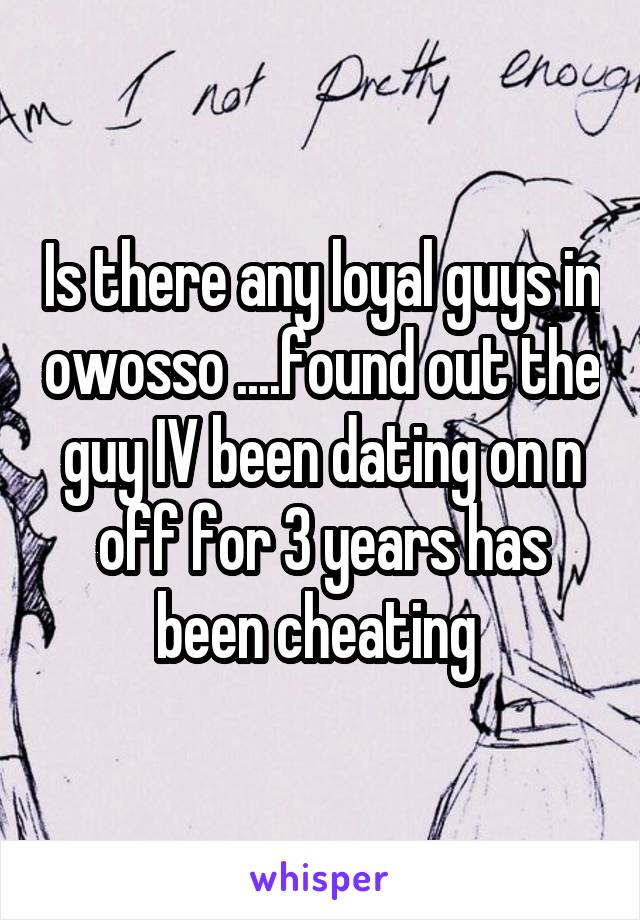 Is there any loyal guys in owosso ....found out the guy IV been dating on n off for 3 years has been cheating