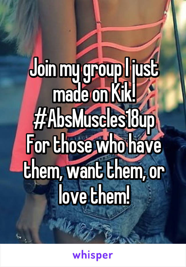 Join my group I just made on Kik! #AbsMuscles18up For those who have them, want them, or love them!