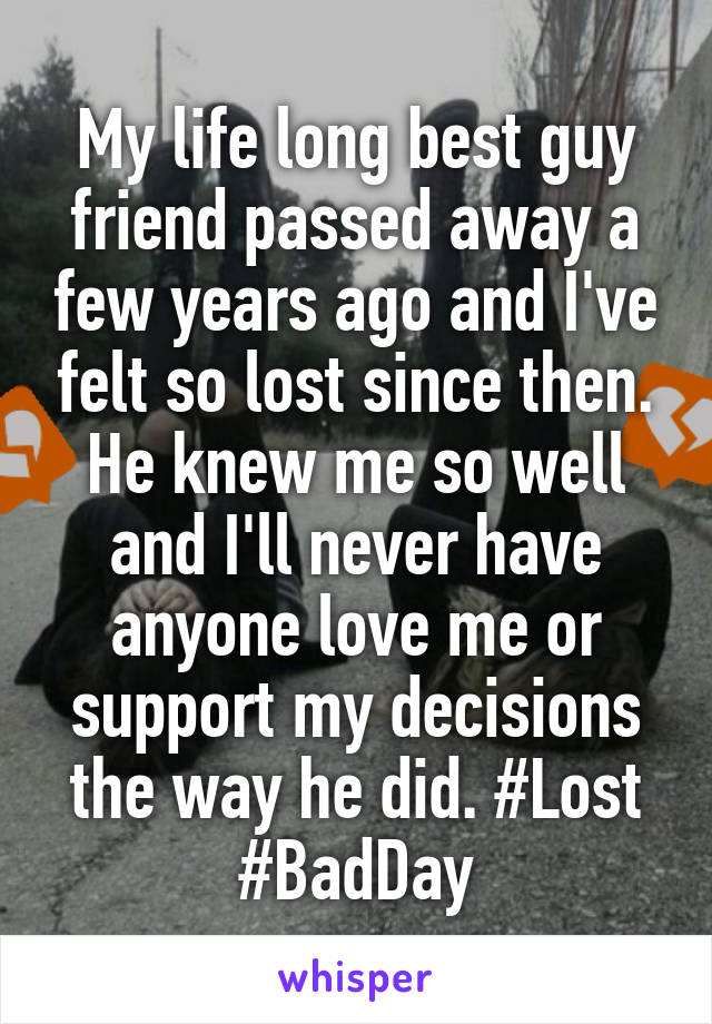 My life long best guy friend passed away a few years ago and I've felt so lost since then. He knew me so well and I'll never have anyone love me or support my decisions the way he did. #Lost #BadDay