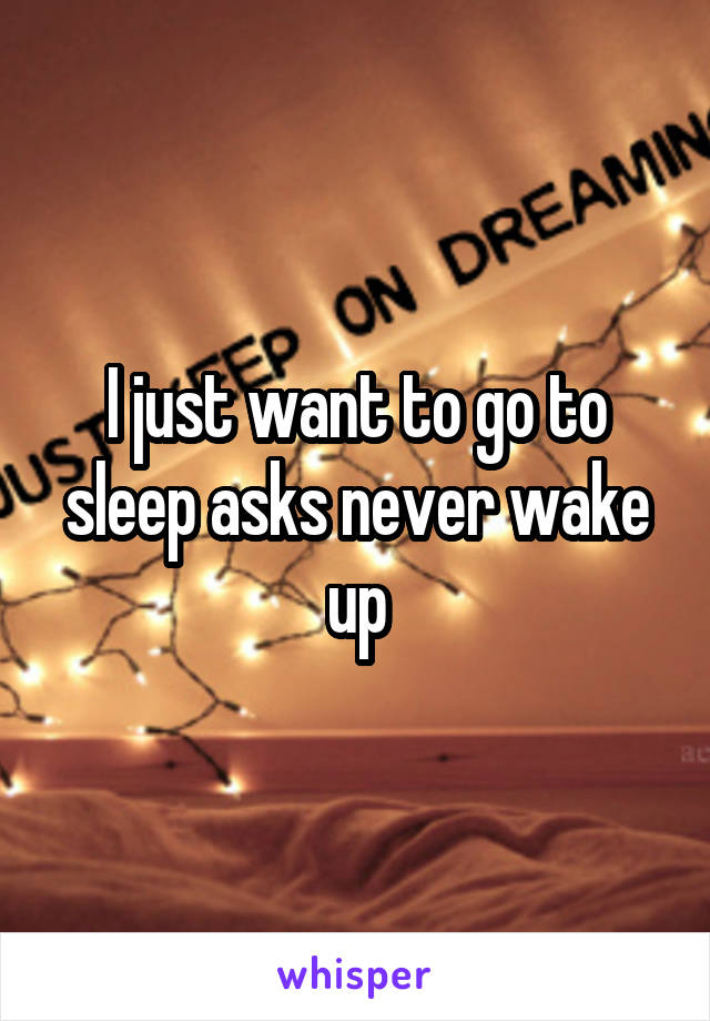 I just want to go to sleep asks never wake up