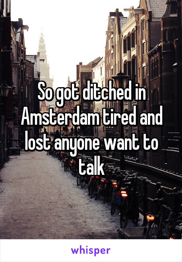 So got ditched in Amsterdam tired and lost anyone want to talk