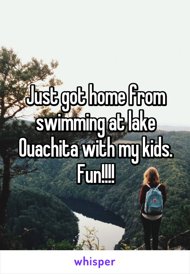 Just got home from swimming at lake Ouachita with my kids. Fun!!!!