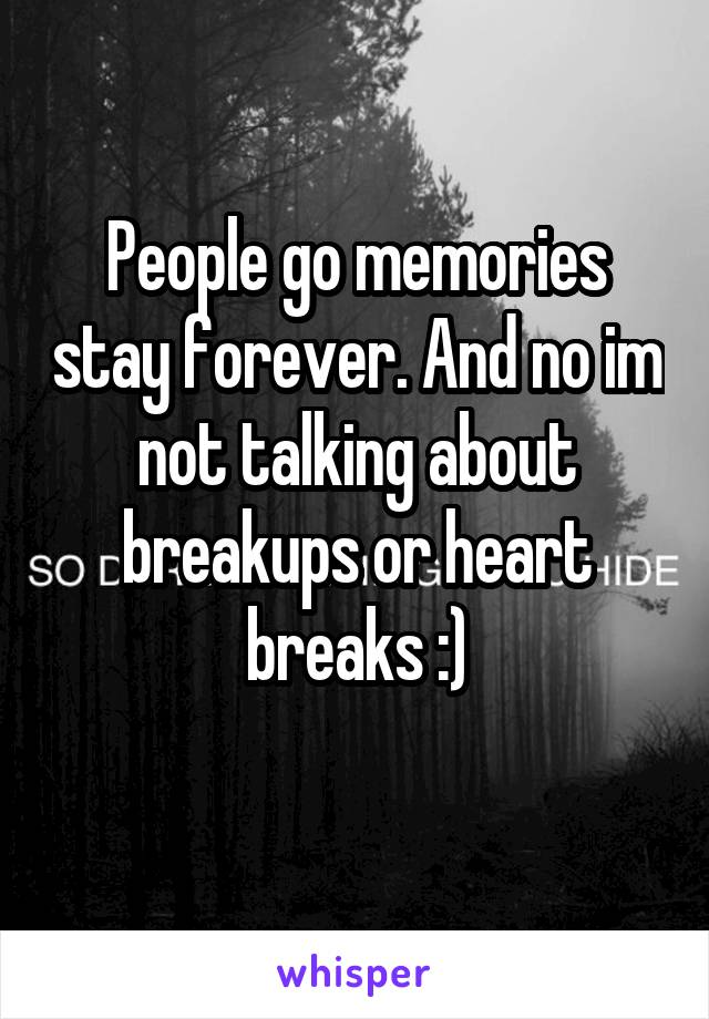 People go memories stay forever. And no im not talking about breakups or heart breaks :)
