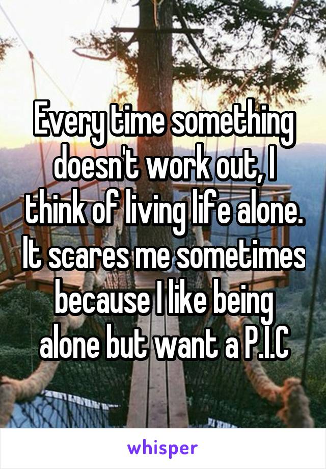 Every time something doesn't work out, I think of living life alone. It scares me sometimes because I like being alone but want a P.I.C