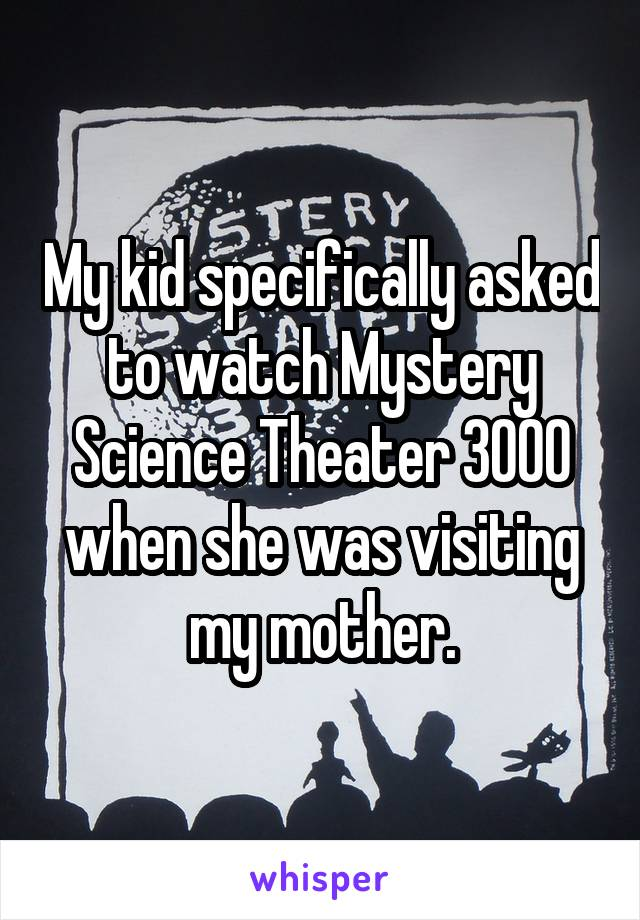 My kid specifically asked to watch Mystery Science Theater 3000 when she was visiting my mother.
