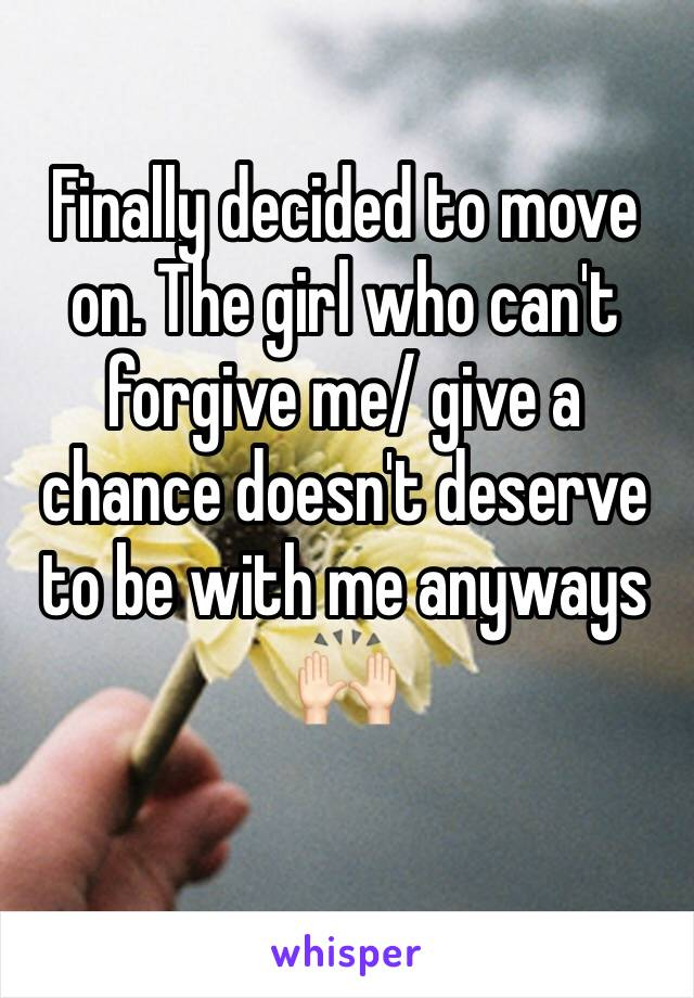 Finally decided to move on. The girl who can't forgive me/ give a chance doesn't deserve to be with me anyways 🙌🏻