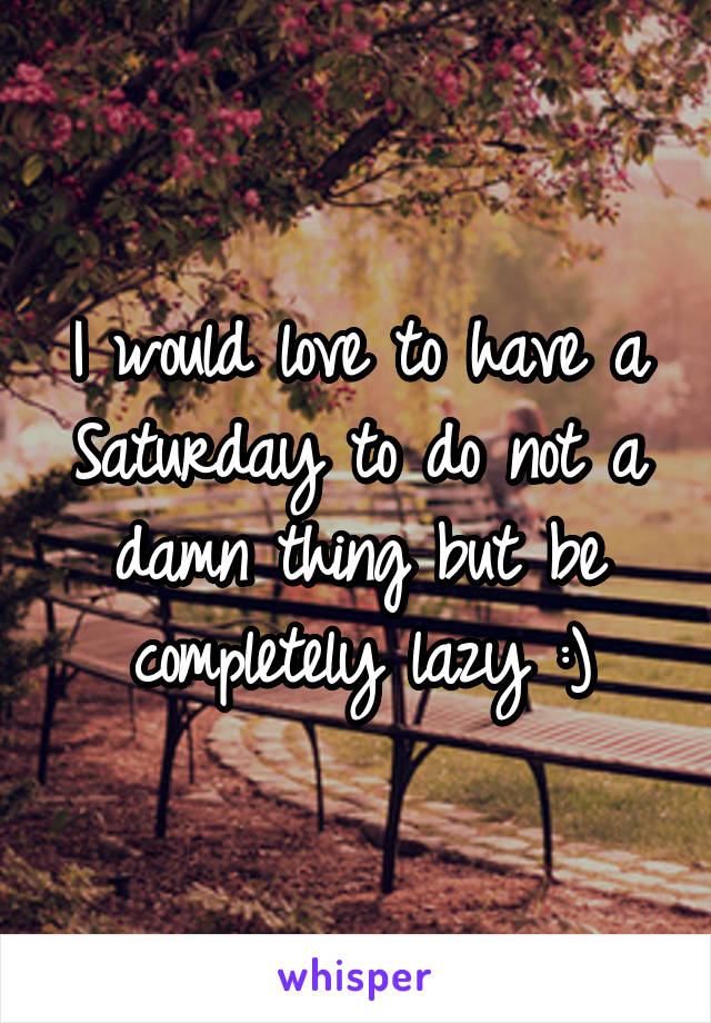 I would love to have a Saturday to do not a damn thing but be completely lazy :)
