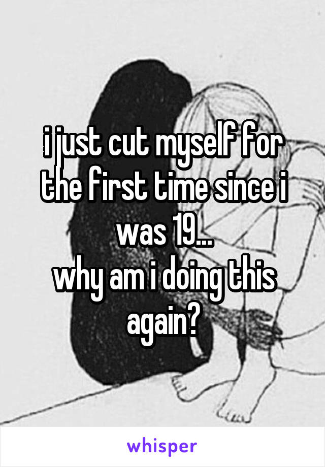 i just cut myself for the first time since i was 19... why am i doing this again?