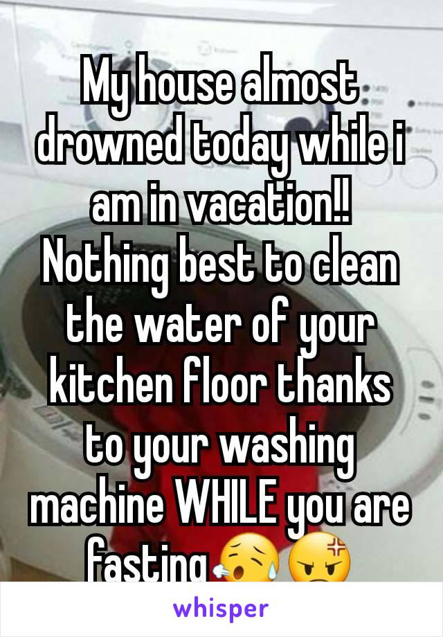My house almost drowned today while i am in vacation!! Nothing best to clean the water of your kitchen floor thanks to your washing machine WHILE you are fasting😥😡