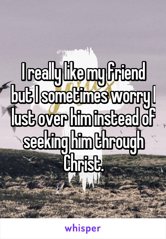 I really like my friend but I sometimes worry I lust over him instead of seeking him through Christ.