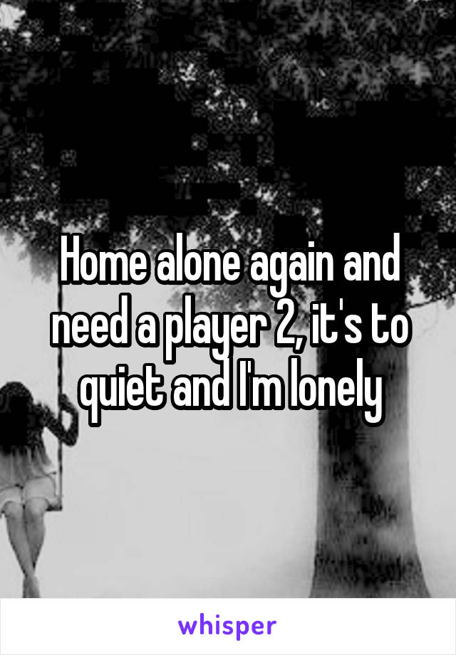 Home alone again and need a player 2, it's to quiet and I'm lonely