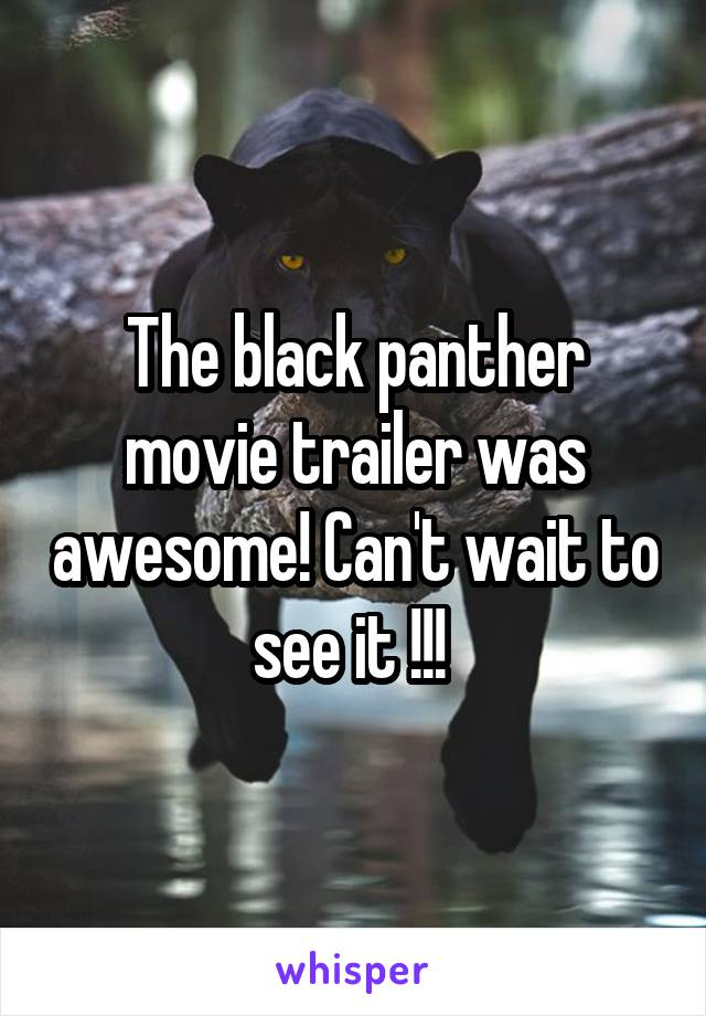 The black panther movie trailer was awesome! Can't wait to see it !!!