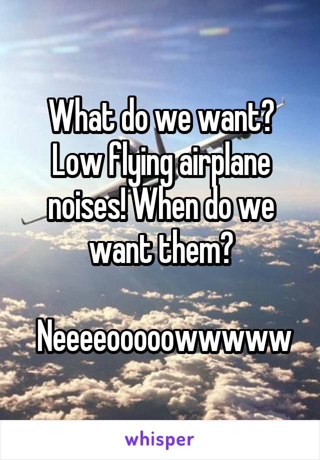 What do we want? Low flying airplane noises! When do we want them?   Neeeeooooowwwww
