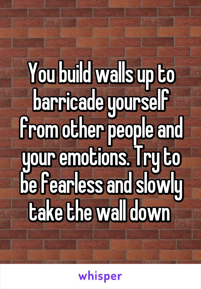 You build walls up to barricade yourself from other people and your emotions. Try to be fearless and slowly take the wall down