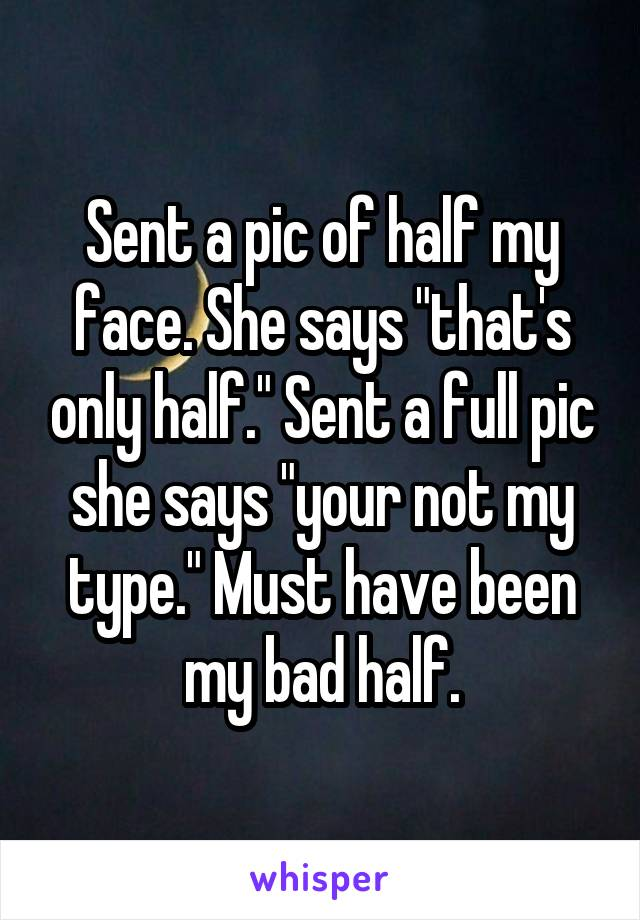"""Sent a pic of half my face. She says """"that's only half."""" Sent a full pic she says """"your not my type."""" Must have been my bad half."""