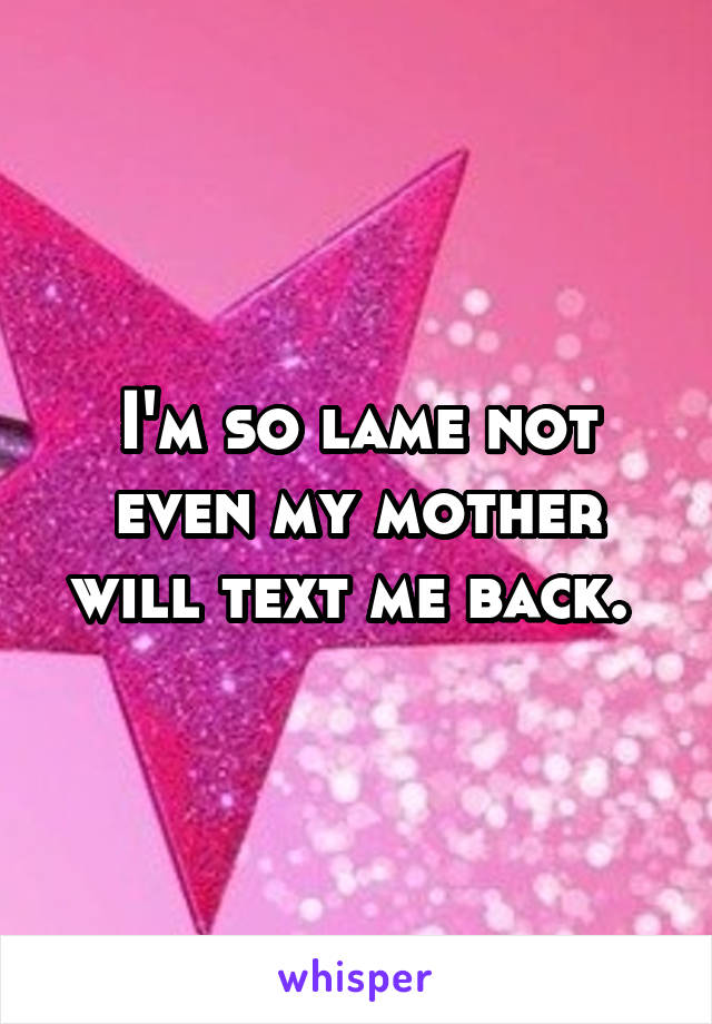 I'm so lame not even my mother will text me back.