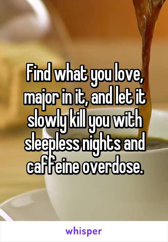 Find what you love, major in it, and let it slowly kill you with sleepless nights and caffeine overdose.