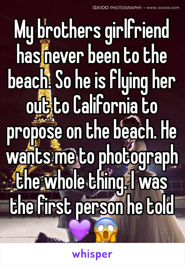 My brothers girlfriend has never been to the beach. So he is flying her out to California to propose on the beach. He wants me to photograph the whole thing. I was the first person he told 💜😱