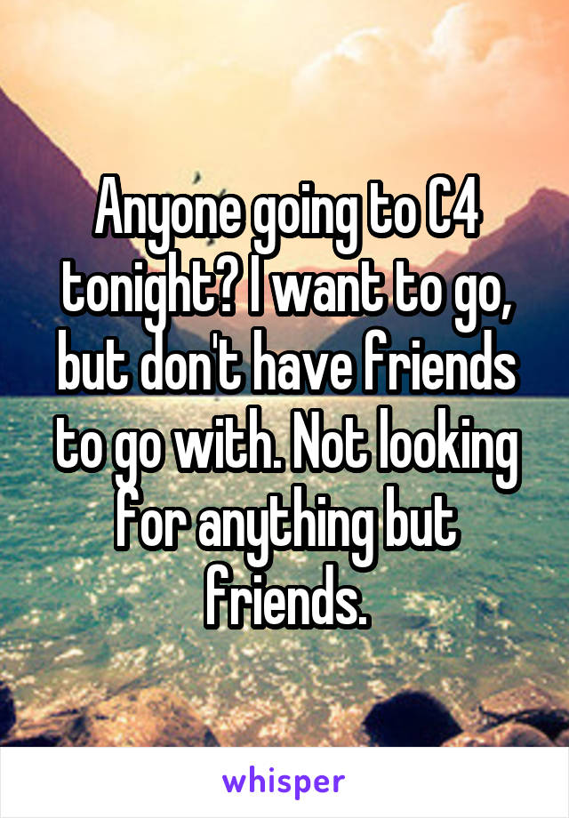Anyone going to C4 tonight? I want to go, but don't have friends to go with. Not looking for anything but friends.