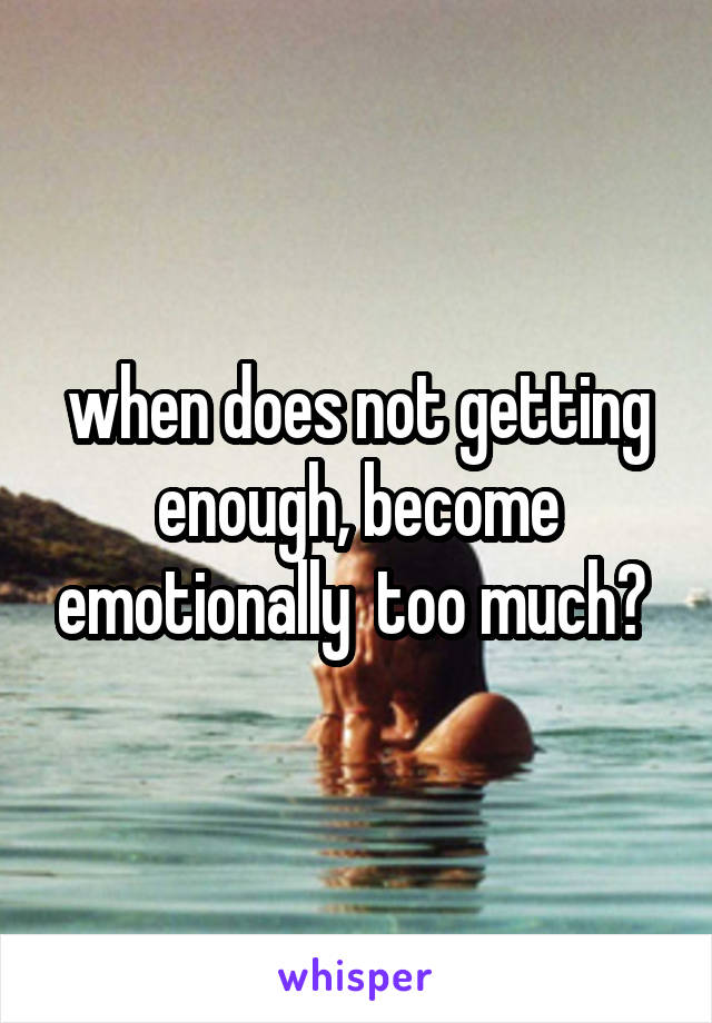 when does not getting enough, become emotionally  too much?
