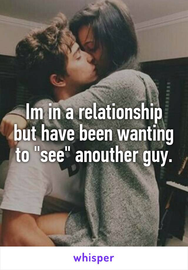 """Im in a relationship but have been wanting to """"see"""" anouther guy."""