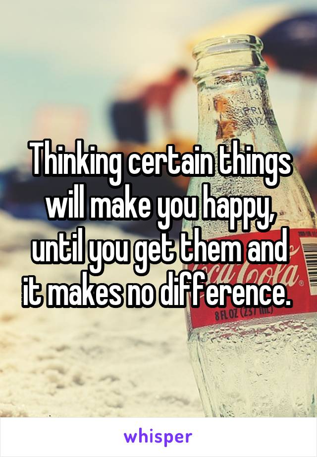 Thinking certain things will make you happy, until you get them and it makes no difference.