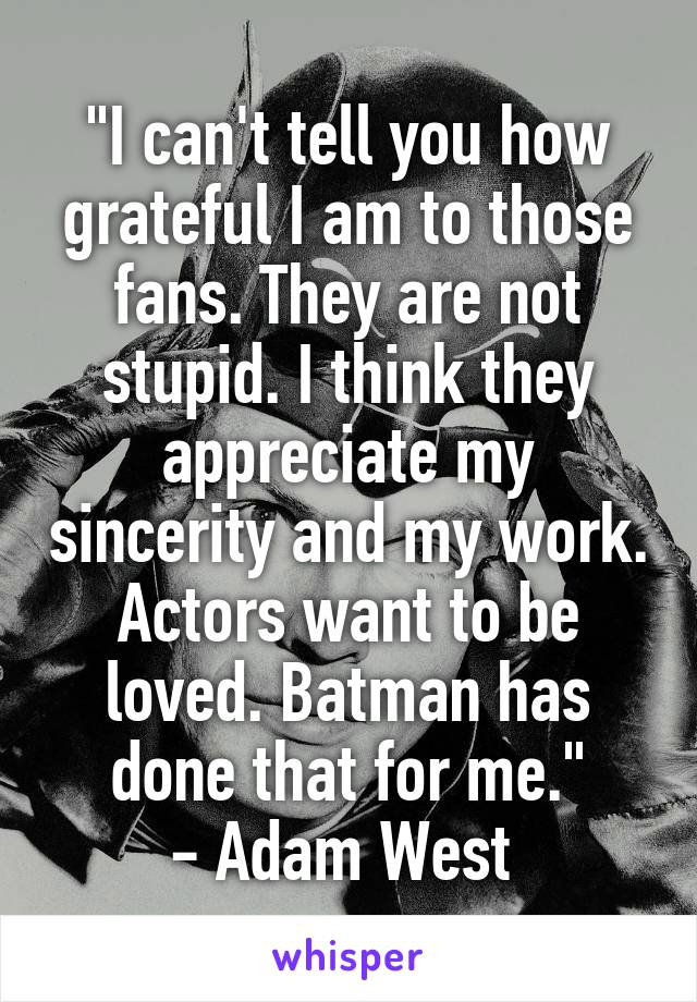 """""""I can't tell you how grateful I am to those fans. They are not stupid. I think they appreciate my sincerity and my work. Actors want to be loved. Batman has done that for me."""" - Adam West"""
