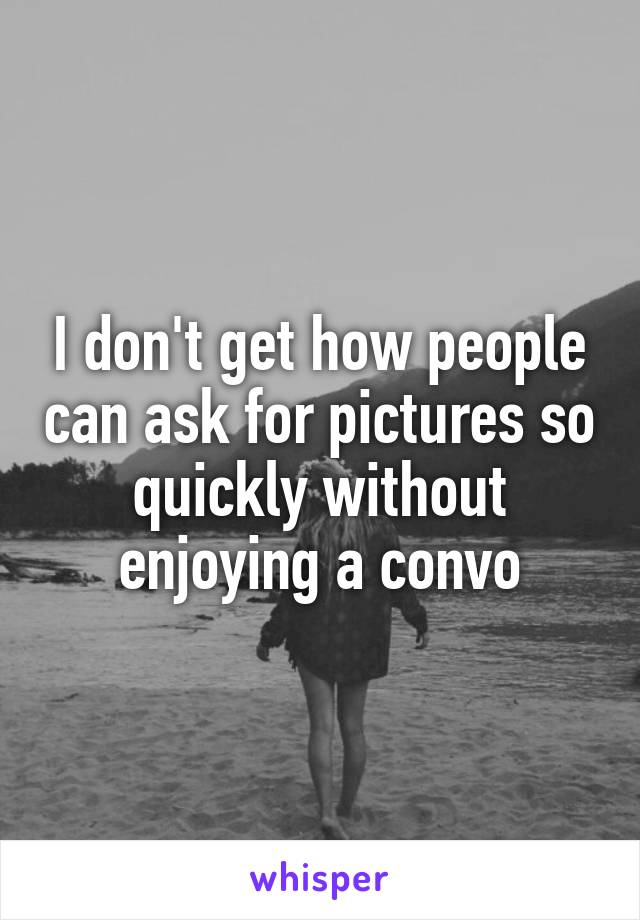 I don't get how people can ask for pictures so quickly without enjoying a convo