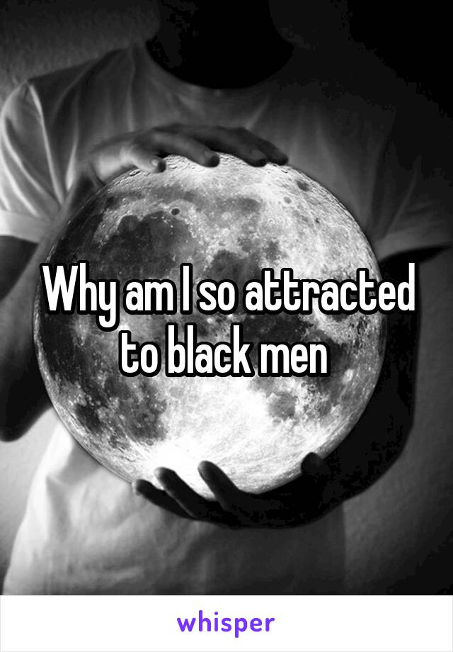 Why am I so attracted to black men