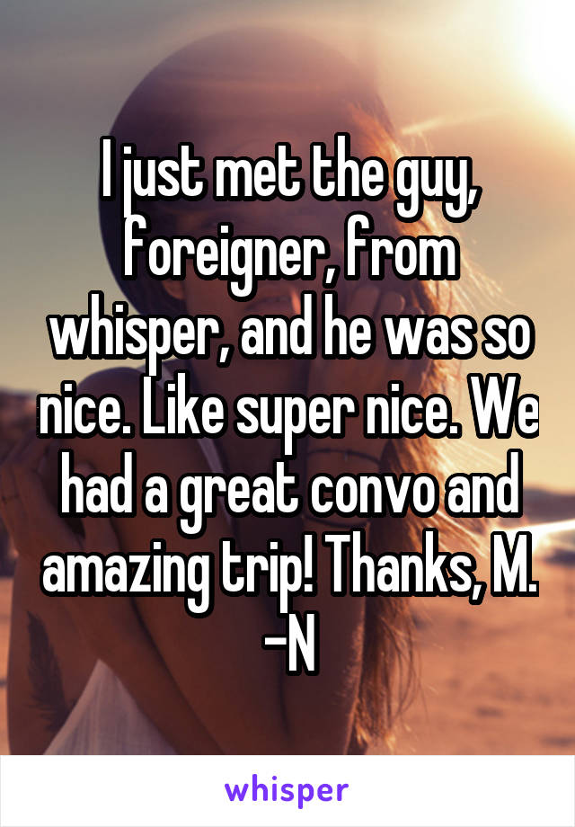 I just met the guy, foreigner, from whisper, and he was so nice. Like super nice. We had a great convo and amazing trip! Thanks, M. -N