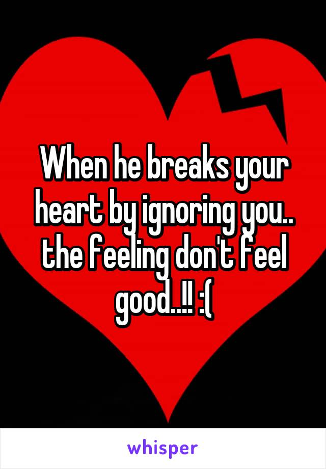 When he breaks your heart by ignoring you.. the feeling don't feel good..!! :(